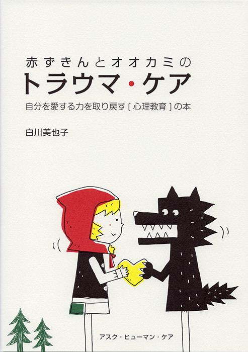 【こころのイラスト】アスク・ヒューマン・ケア<br /> 『赤ずきんとオオカミのトラウマ・ケア<br /> 自分を愛する方法を取り戻す[心理教育]の本』<br /> 著/ 白川美也子